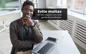 Evite Multas Em Seu Negocio Com Uma Gestao Fiscal Eficiente Post (1) Quero Montar Uma Empresa - Contabilidade em Vila Amália - SP | Lyra Contábil