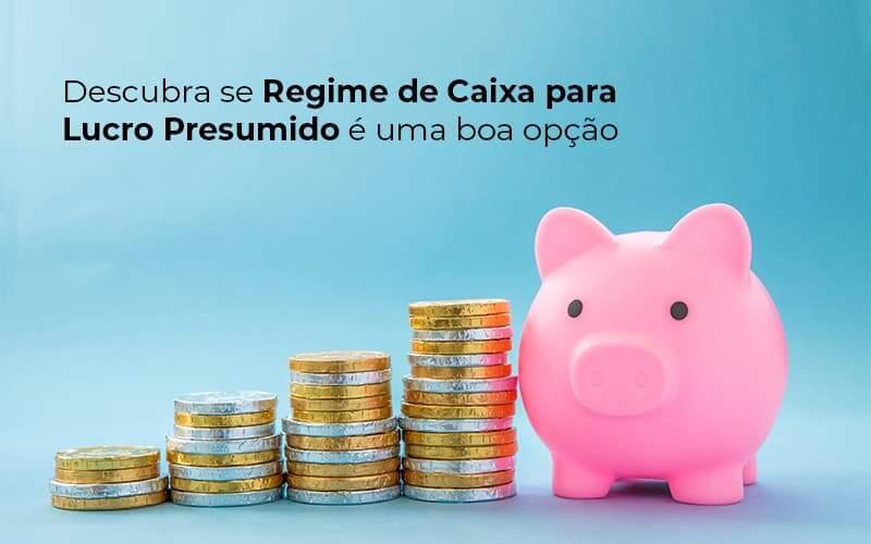 Descubra Se Regime De Caixa Para Lucro Presumido E Uma Boa Opcao Post 1 - Contabilidade em Vila Amália - SP | Lyra Contábil