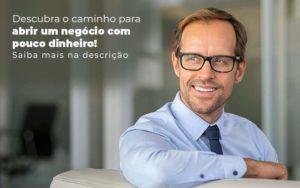 Descubra O Caminho Para Abrir Um Negocio Com Pouco Dinheiro Post 1 - Contabilidade em Vila Amália - SP | Lyra Contábil